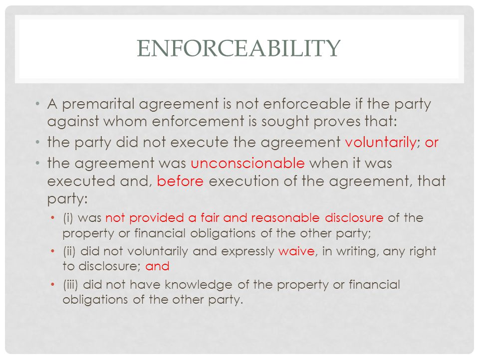 ENFORCEABILITY A premarital agreement is not enforceable if the party against whom enforcement is sought proves that: the party did not execute the agreement voluntarily; or the agreement was unconscionable when it was executed and, before execution of the agreement, that party: (i) was not provided a fair and reasonable disclosure of the property or financial obligations of the other party; (ii) did not voluntarily and expressly waive, in writing, any right to disclosure; and (iii) did not have knowledge of the property or financial obligations of the other party.