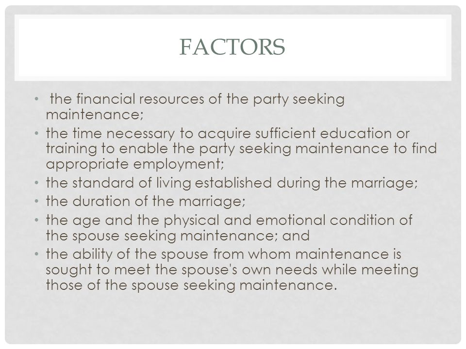 FACTORS the financial resources of the party seeking maintenance; the time necessary to acquire sufficient education or training to enable the party seeking maintenance to find appropriate employment; the standard of living established during the marriage; the duration of the marriage; the age and the physical and emotional condition of the spouse seeking maintenance; and the ability of the spouse from whom maintenance is sought to meet the spouse s own needs while meeting those of the spouse seeking maintenance.