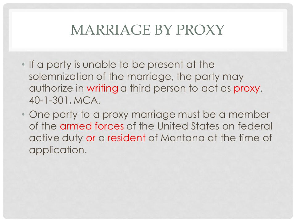 MARRIAGE BY PROXY If a party is unable to be present at the solemnization of the marriage, the party may authorize in writing a third person to act as proxy.