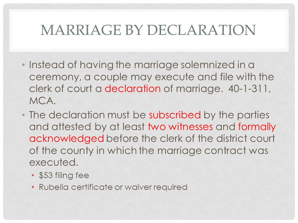 MARRIAGE BY DECLARATION Instead of having the marriage solemnized in a ceremony, a couple may execute and file with the clerk of court a declaration of marriage.