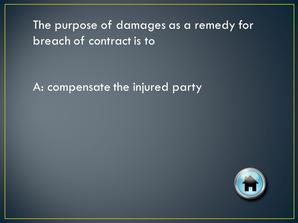 The purpose of damages as a remedy for breach of contract is to A: compensate the injured party