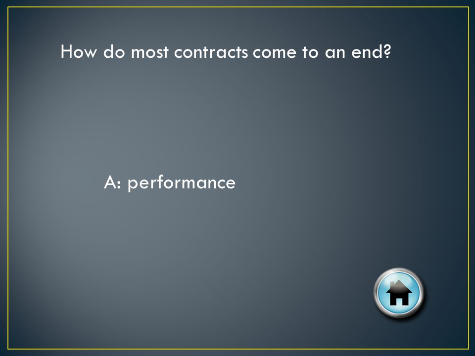 How do most contracts come to an end? A: performance