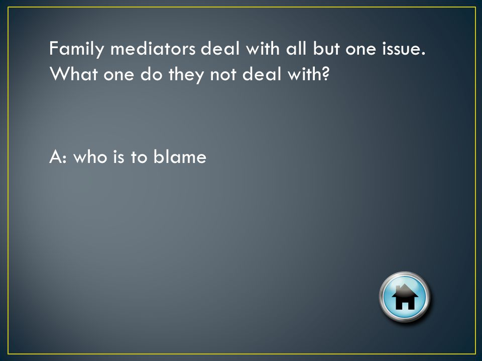 Family mediators deal with all but one issue. What one do they not deal with? A: who is to blame