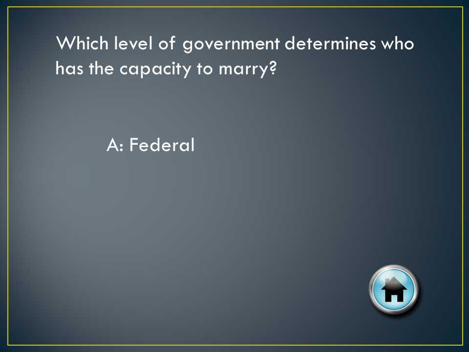 Which level of government determines who has the capacity to marry? A: Federal