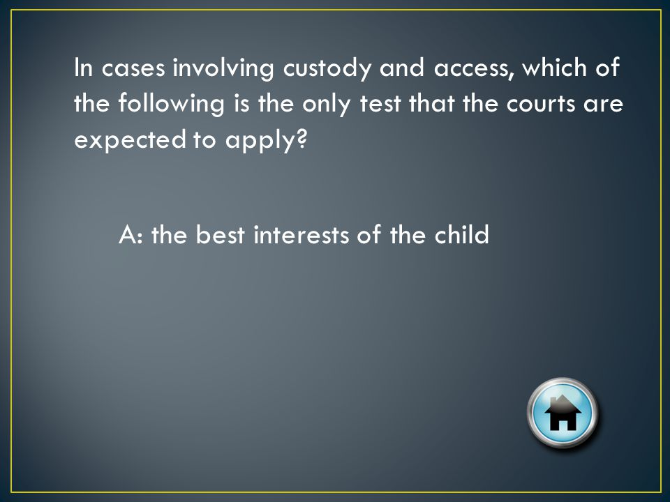 In cases involving custody and access, which of the following is the only test that the courts are expected to apply.