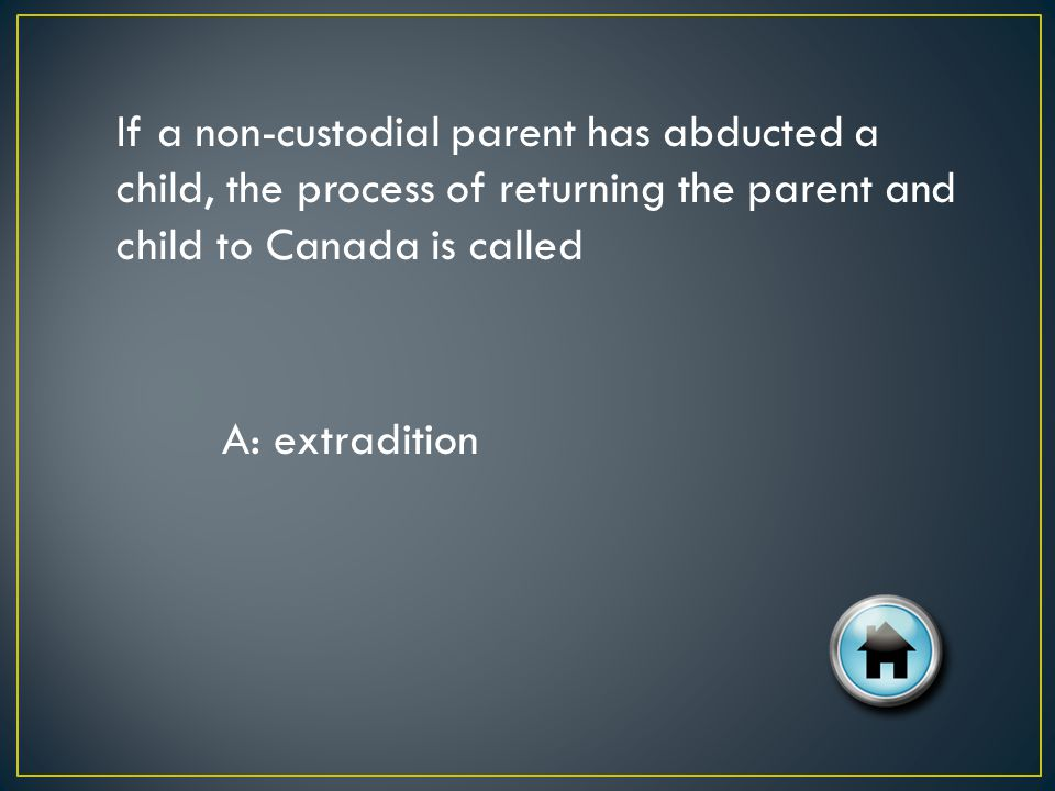 If a non-custodial parent has abducted a child, the process of returning the parent and child to Canada is called A: extradition