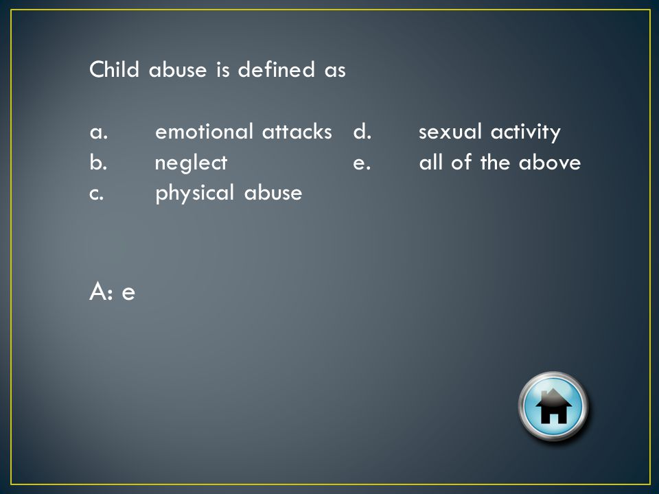 Child abuse is defined as a.emotional attacksd.sexual activity b.neglecte.all of the above c.physical abuse A: e