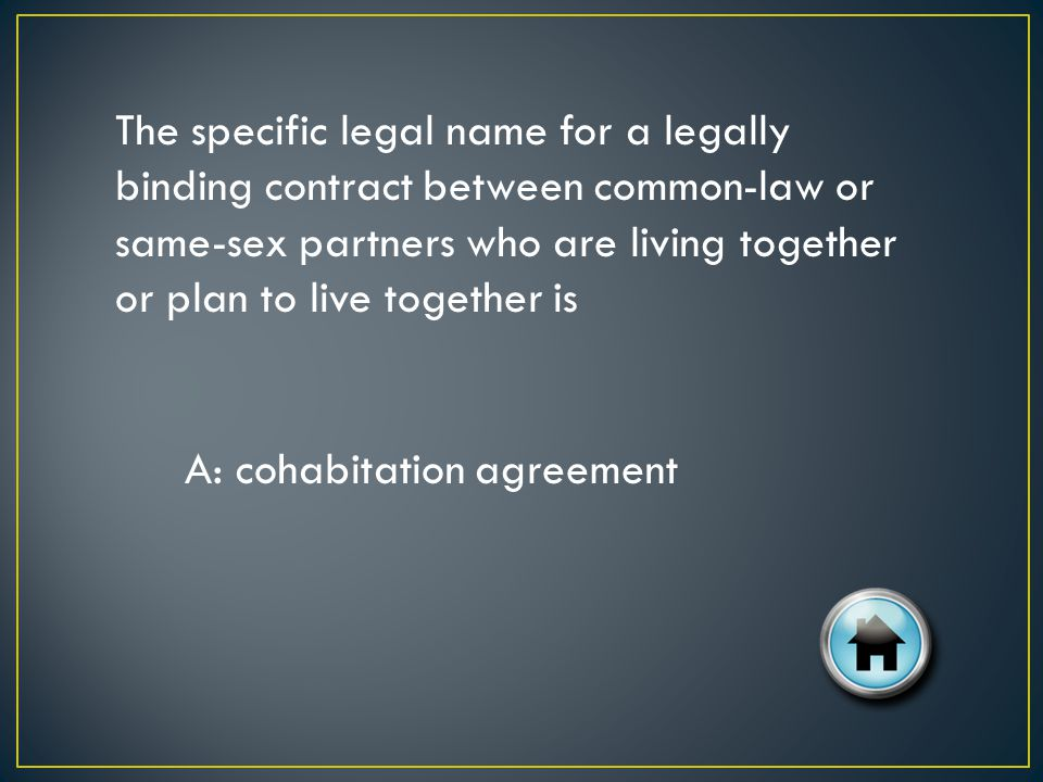 The specific legal name for a legally binding contract between common-law or same-sex partners who are living together or plan to live together is A: cohabitation agreement