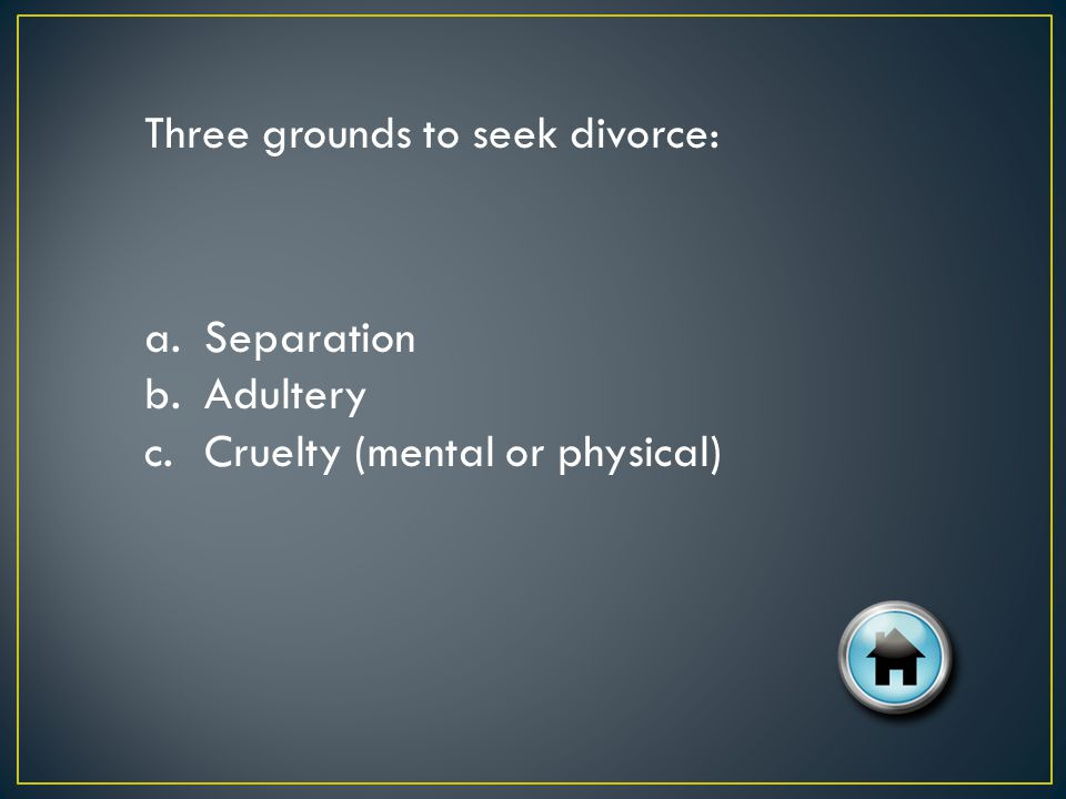 Three grounds to seek divorce: a.Separation b.Adultery c.Cruelty (mental or physical)