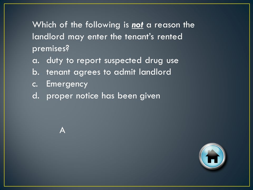 Which of the following is not a reason the landlord may enter the tenants rented premises.