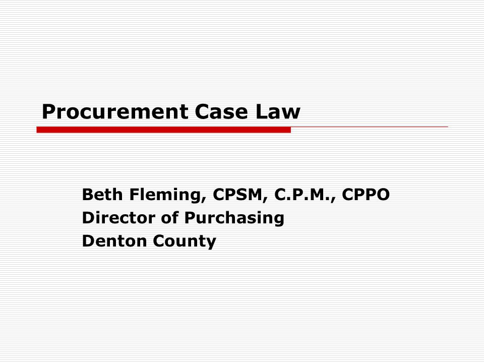 Procurement Case Law Beth Fleming, CPSM, C.P.M., CPPO Director of Purchasing Denton County
