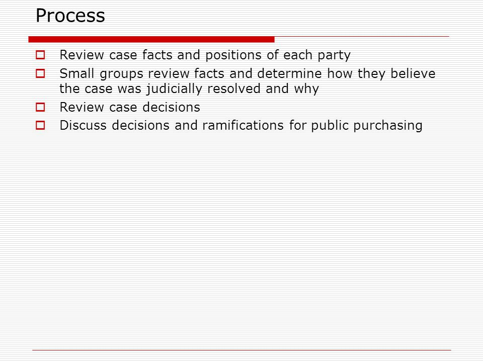 Process Review case facts and positions of each party Small groups review facts and determine how they believe the case was judicially resolved and why Review case decisions Discuss decisions and ramifications for public purchasing