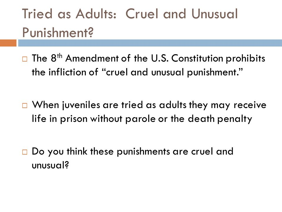 Tried as Adults: Cruel and Unusual Punishment? The 8 th Amendment of the U.S. Constitution prohibits the infliction of cruel and unusual punishment. W