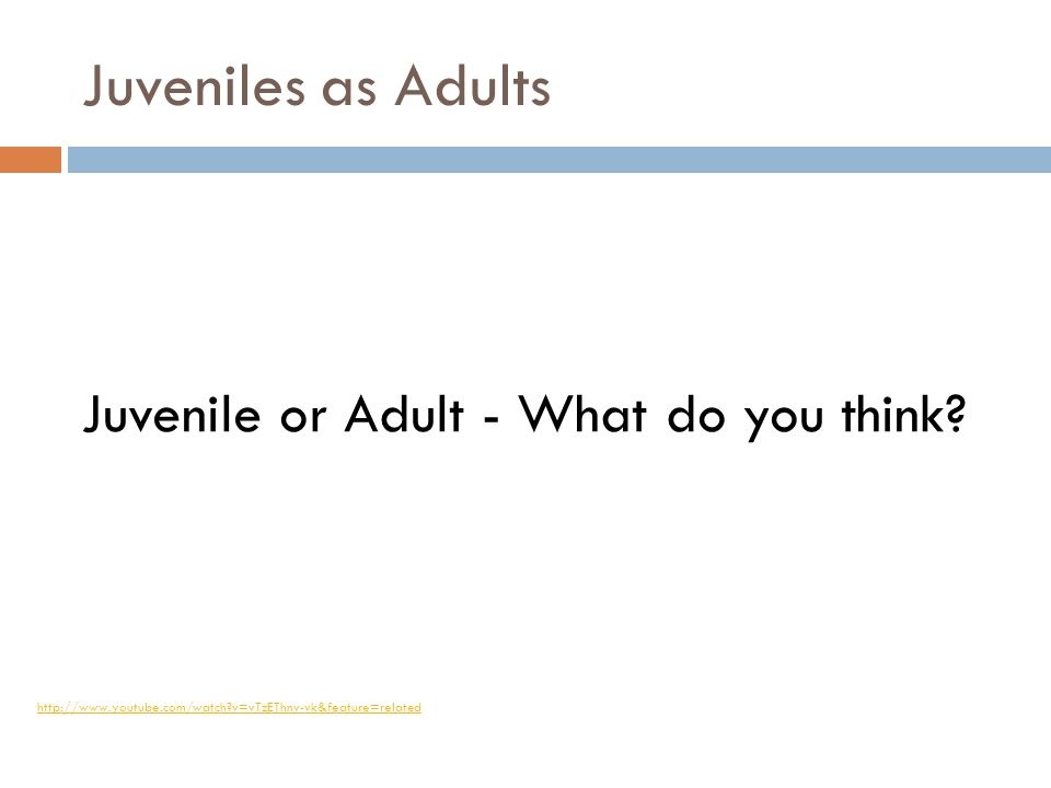 Juveniles as Adults Juvenile or Adult - What do you think? http://www.youtube.com/watch?v=vTzEThnv-vk&feature=related