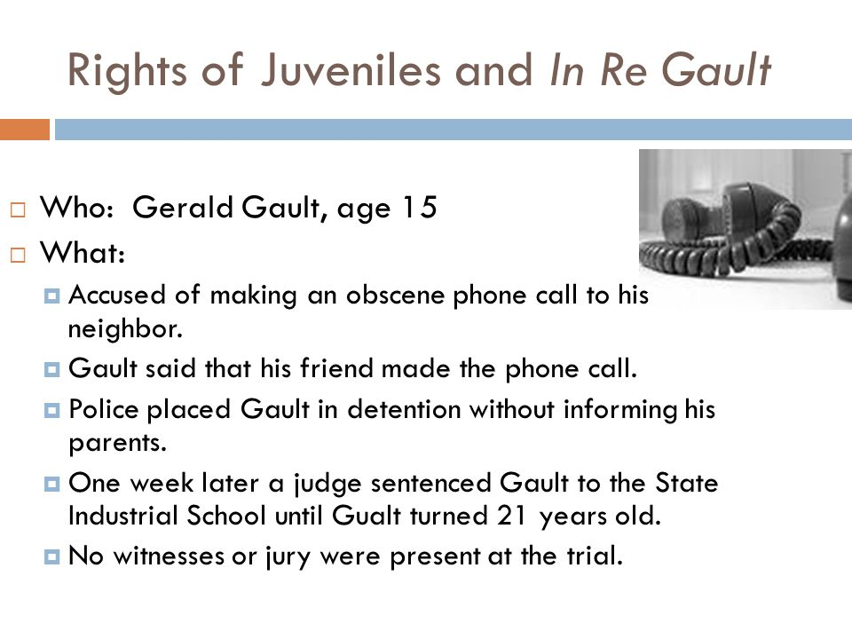 Rights of Juveniles and In Re Gault Who: Gerald Gault, age 15 What: Accused of making an obscene phone call to his neighbor. Gault said that his frien