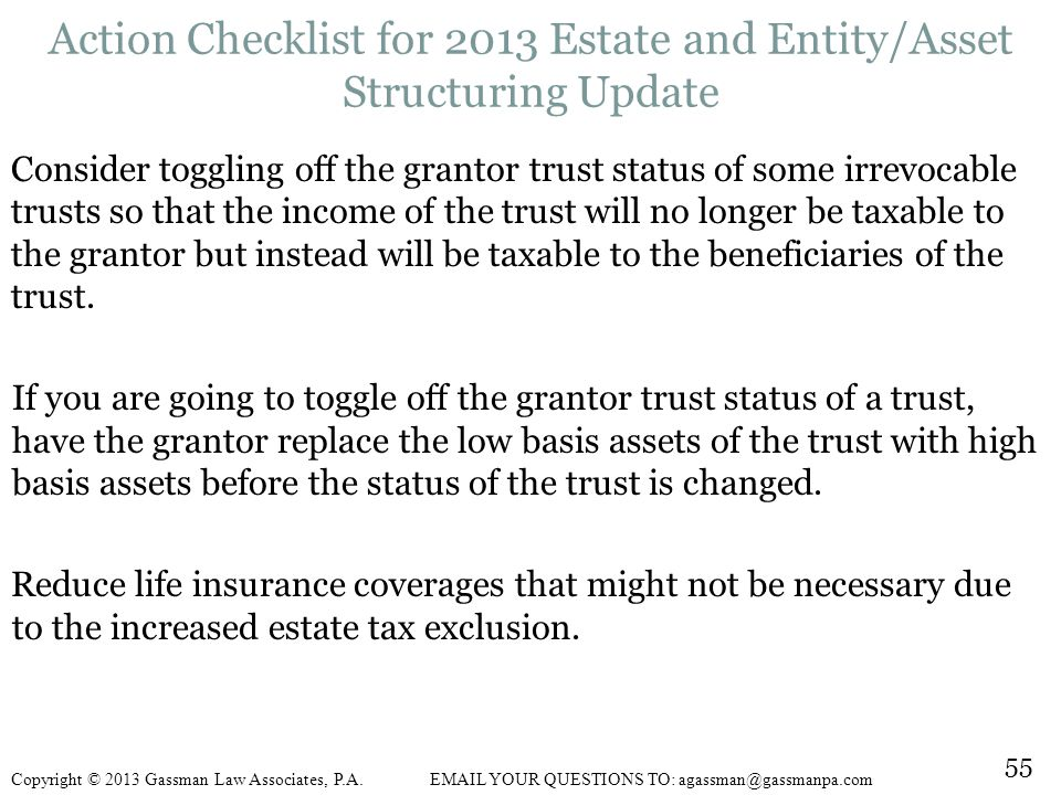 Consider toggling off the grantor trust status of some irrevocable trusts so that the income of the trust will no longer be taxable to the grantor but instead will be taxable to the beneficiaries of the trust.