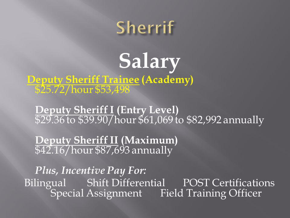 Salary Deputy Sheriff Trainee (Academy) $25.72/hour $53,498 Deputy Sheriff I (Entry Level) $29.36 to $39.90/hour $61,069 to $82,992 annually Deputy Sheriff II (Maximum) $42.16/hour $87,693 annually Plus, Incentive Pay For: Bilingual Shift Differential POST Certifications Special Assignment Field Training Officer