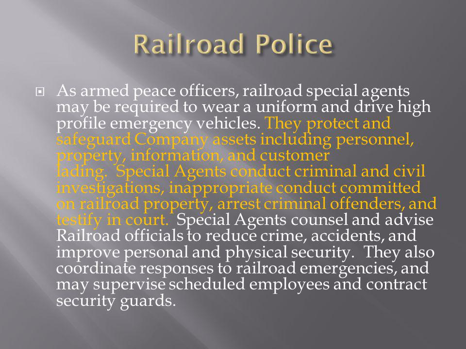 As armed peace officers, railroad special agents may be required to wear a uniform and drive high profile emergency vehicles.