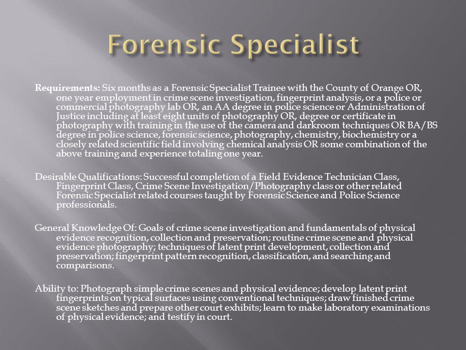 Requirements: Six months as a Forensic Specialist Trainee with the County of Orange OR, one year employment in crime scene investigation, fingerprint analysis, or a police or commercial photography lab OR, an AA degree in police science or Administration of Justice including at least eight units of photography OR, degree or certificate in photography with training in the use of the camera and darkroom techniques OR BA/BS degree in police science, forensic science, photography, chemistry, biochemistry or a closely related scientific field involving chemical analysis OR some combination of the above training and experience totaling one year.