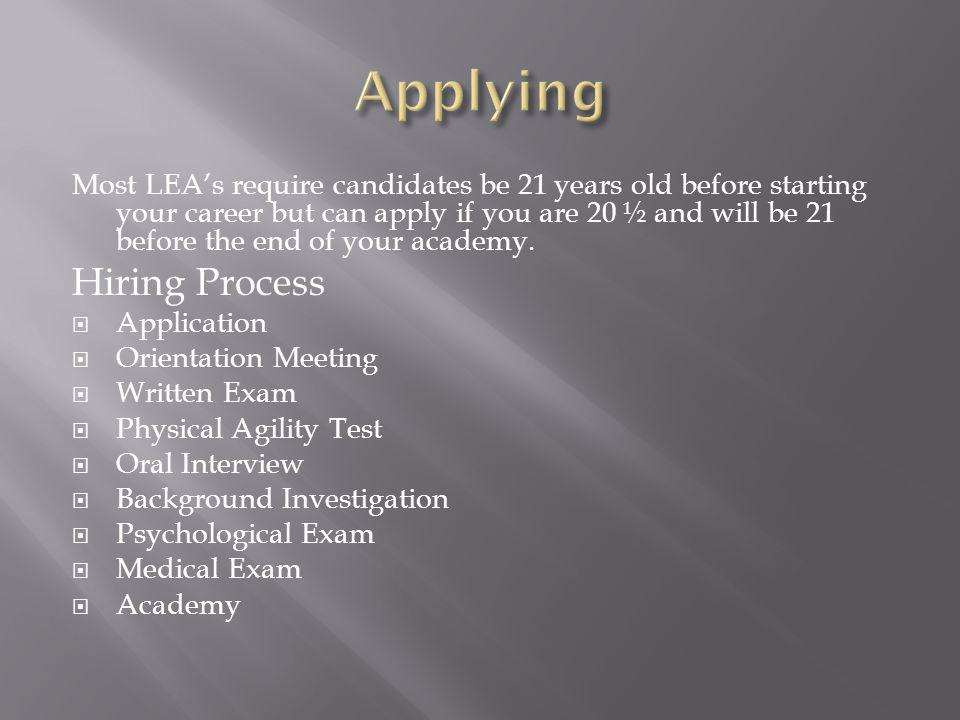 Most LEAs require candidates be 21 years old before starting your career but can apply if you are 20 ½ and will be 21 before the end of your academy.