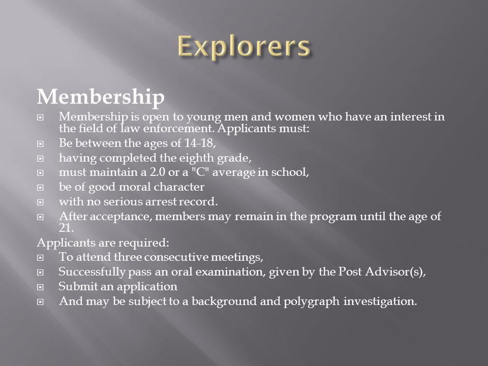 Membership Membership is open to young men and women who have an interest in the field of law enforcement.