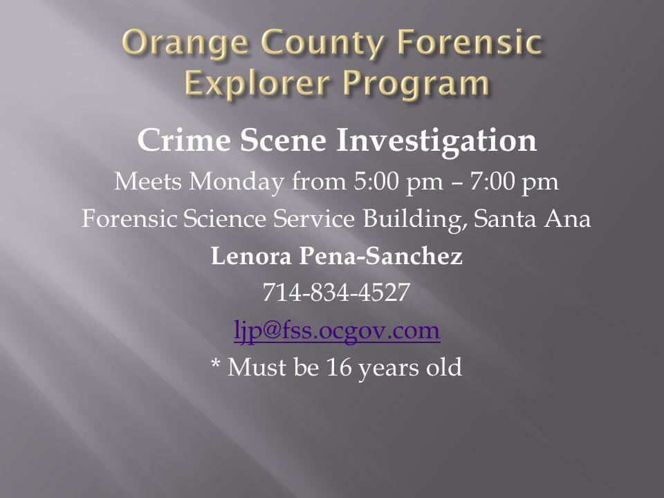 Crime Scene Investigation Meets Monday from 5:00 pm – 7:00 pm Forensic Science Service Building, Santa Ana Lenora Pena-Sanchez 714-834-4527 ljp@fss.ocgov.com * Must be 16 years old