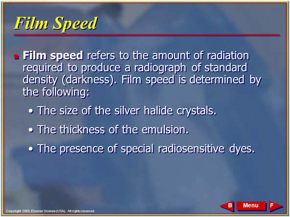 Copyright 2003, Elsevier Science (USA). All rights reserved. MenuFB Film Speed n Film speed refers to the amount of radiation required to produce a ra