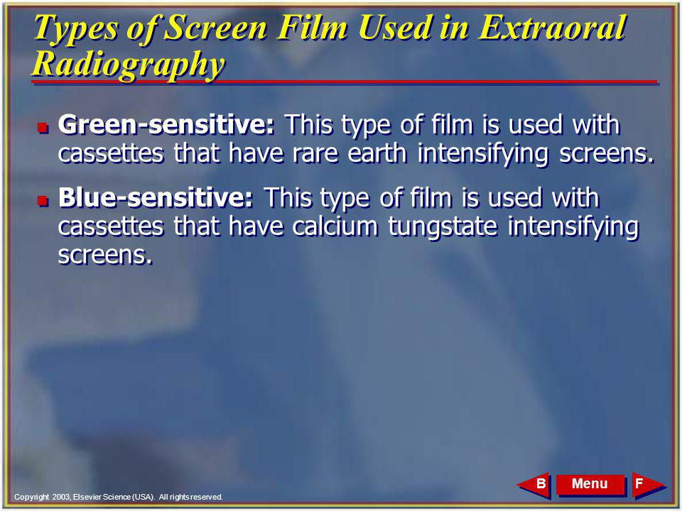 Copyright 2003, Elsevier Science (USA). All rights reserved. MenuFB Types of Screen Film Used in Extraoral Radiography n Green-sensitive: This type of