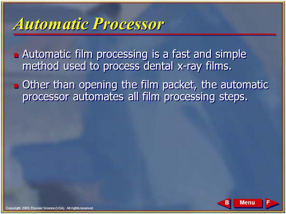 Copyright 2003, Elsevier Science (USA). All rights reserved. MenuFB Automatic Processor n Automatic film processing is a fast and simple method used t