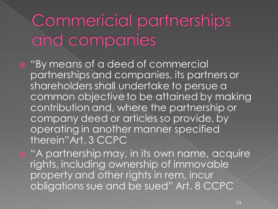 By means of a deed of commercial partnerships and companies, its partners or shareholders shall undertake to persue a common objective to be attained by making contribution and, where the partnership or company deed or articles so provide, by operating in another manner specified thereinArt.