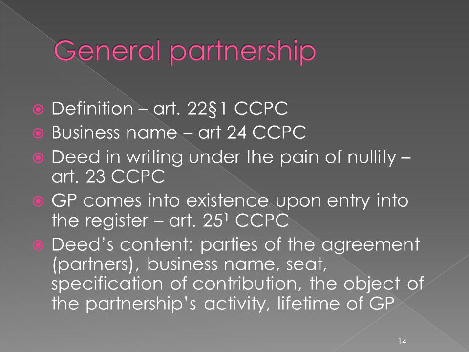Definition – art. 22§1 CCPC Business name – art 24 CCPC Deed in writing under the pain of nullity – art. 23 CCPC GP comes into existence upon entry in