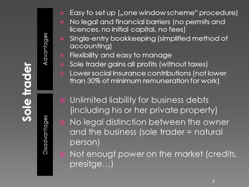 Advantages Disadvantages Easy to set up (one window scheme procedure) No legal and financial barriers (no permits and licences, no initial capital, no fees) Single-entry bookkeeping (simplified method of accounting) Flexibility and easy to manage Sole trader gains all profits (without taxes) Lower social insurance contributions (not lower than 30% of minimum remuneration for work) Unlimited liability for business debts (including his or her private property) No legal distinction between the owner and the business (sole trader = natural person) Not enougt power on the market (credits, presitge…) 5