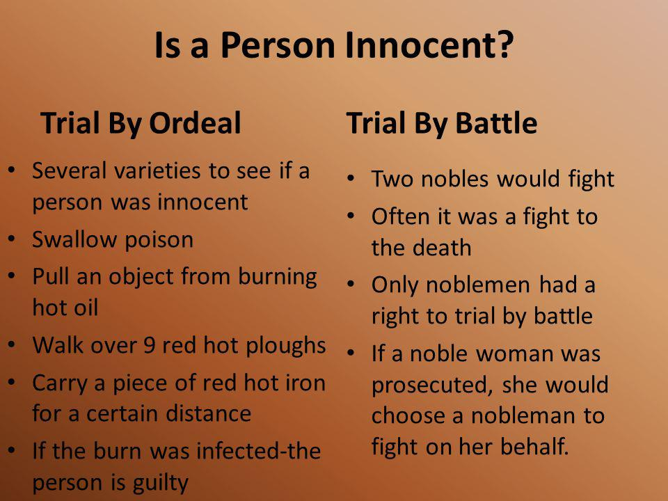 Is a Person Innocent? Trial By Ordeal Several varieties to see if a person was innocent Swallow poison Pull an object from burning hot oil Walk over 9