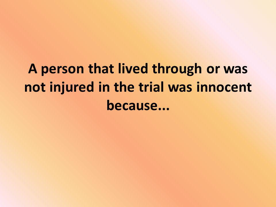 A person that lived through or was not injured in the trial was innocent because...