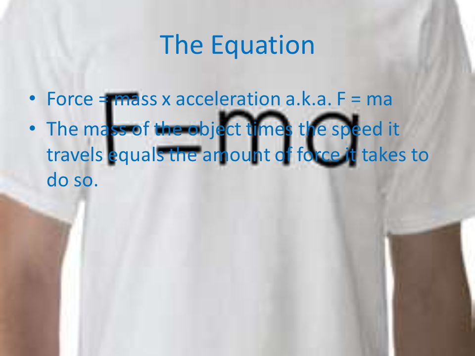The Equation Force = mass x acceleration a.k.a.