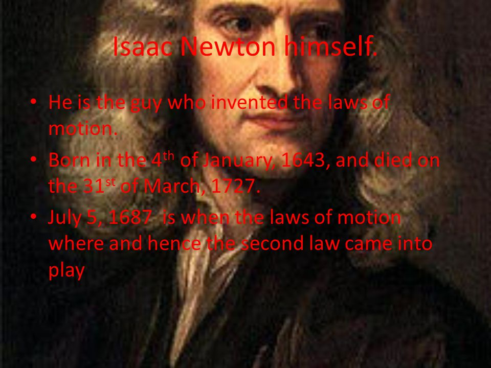 Isaac Newton himself. He is the guy who invented the laws of motion. Born in the 4 th of January, 1643, and died on the 31 st of March, 1727. July 5,