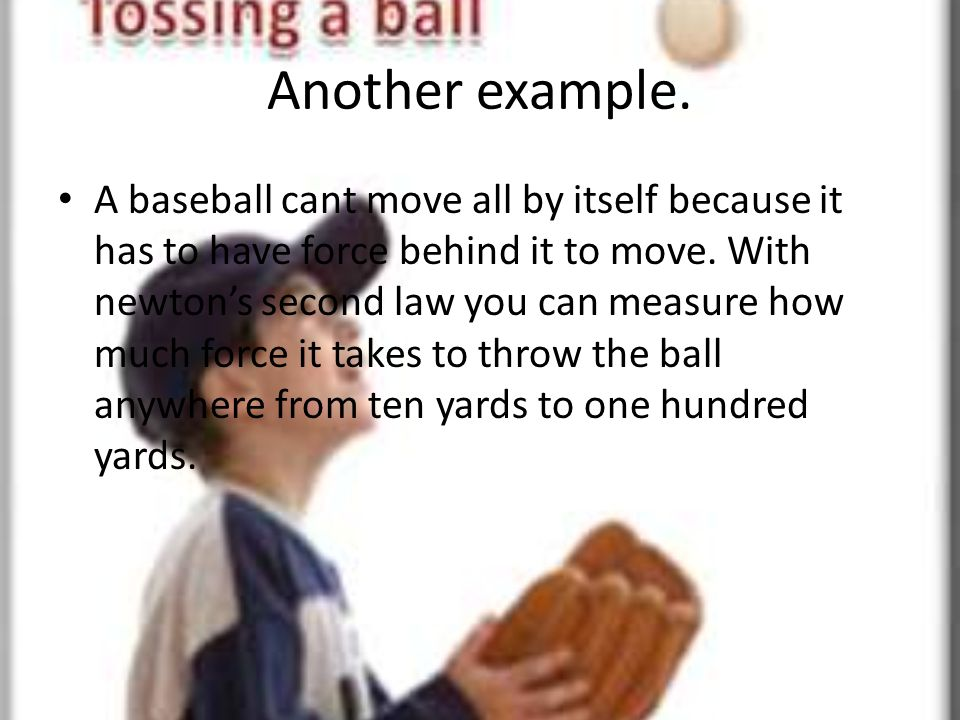 Another example. A baseball cant move all by itself because it has to have force behind it to move. With newtons second law you can measure how much f