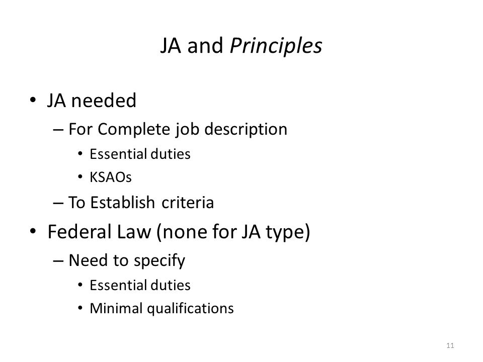 JA and Principles JA needed – For Complete job description Essential duties KSAOs – To Establish criteria Federal Law (none for JA type) – Need to specify Essential duties Minimal qualifications 11