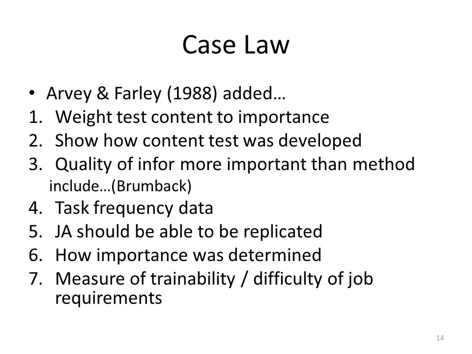 Case Law Arvey & Farley (1988) added… 1.Weight test content to importance 2.Show how content test was developed 3.Quality of infor more important than method include…(Brumback) 4.Task frequency data 5.JA should be able to be replicated 6.How importance was determined 7.Measure of trainability / difficulty of job requirements 14