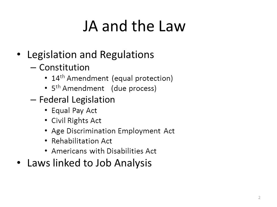 JA and the Law Legislation and Regulations – Constitution 14 th Amendment (equal protection) 5 th Amendment (due process) – Federal Legislation Equal Pay Act Civil Rights Act Age Discrimination Employment Act Rehabilitation Act Americans with Disabilities Act Laws linked to Job Analysis 2