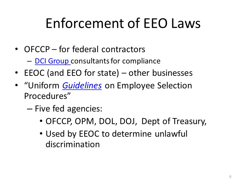 Enforcement of EEO Laws OFCCP – for federal contractors – DCI Group consultants for compliance DCI Group EEOC (and EEO for state) – other businesses Uniform Guidelines on Employee Selection ProceduresGuidelines – Five fed agencies: OFCCP, OPM, DOL, DOJ, Dept of Treasury, Used by EEOC to determine unlawful discrimination 6