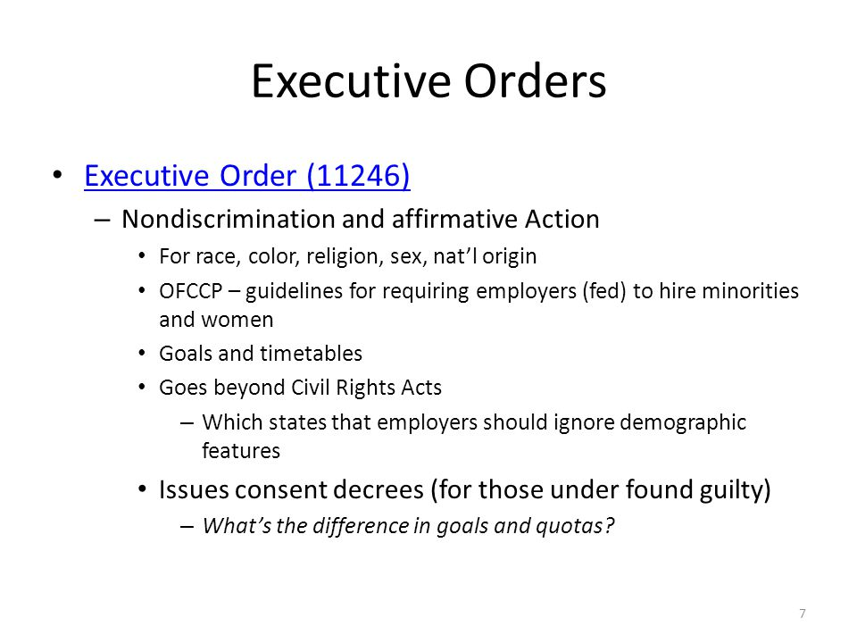 Executive Orders Executive Order (11246) – Nondiscrimination and affirmative Action For race, color, religion, sex, natl origin OFCCP – guidelines for requiring employers (fed) to hire minorities and women Goals and timetables Goes beyond Civil Rights Acts – Which states that employers should ignore demographic features Issues consent decrees (for those under found guilty) – Whats the difference in goals and quotas.