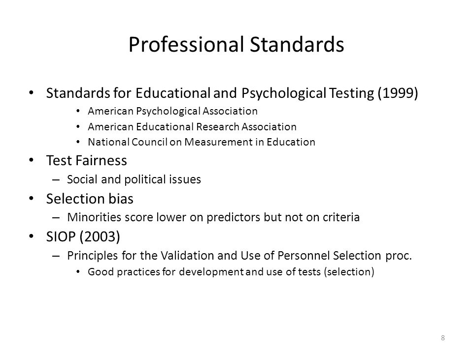 Professional Standards Standards for Educational and Psychological Testing (1999) American Psychological Association American Educational Research Association National Council on Measurement in Education Test Fairness – Social and political issues Selection bias – Minorities score lower on predictors but not on criteria SIOP (2003) – Principles for the Validation and Use of Personnel Selection proc.