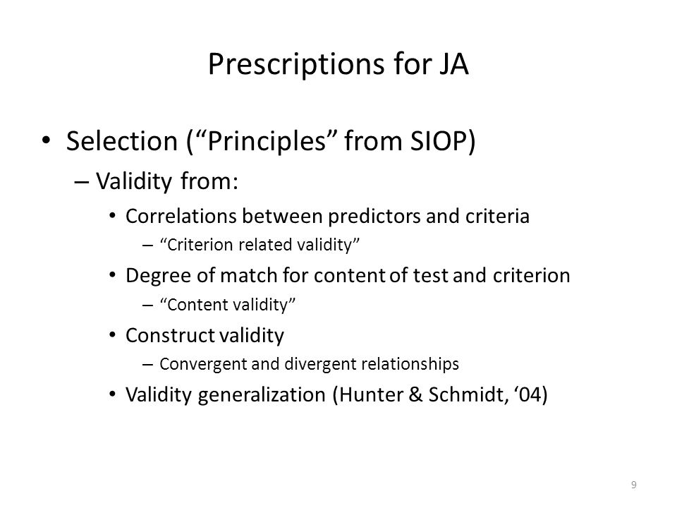 Prescriptions for JA Selection (Principles from SIOP) – Validity from: Correlations between predictors and criteria – Criterion related validity Degree of match for content of test and criterion – Content validity Construct validity – Convergent and divergent relationships Validity generalization (Hunter & Schmidt, 04) 9