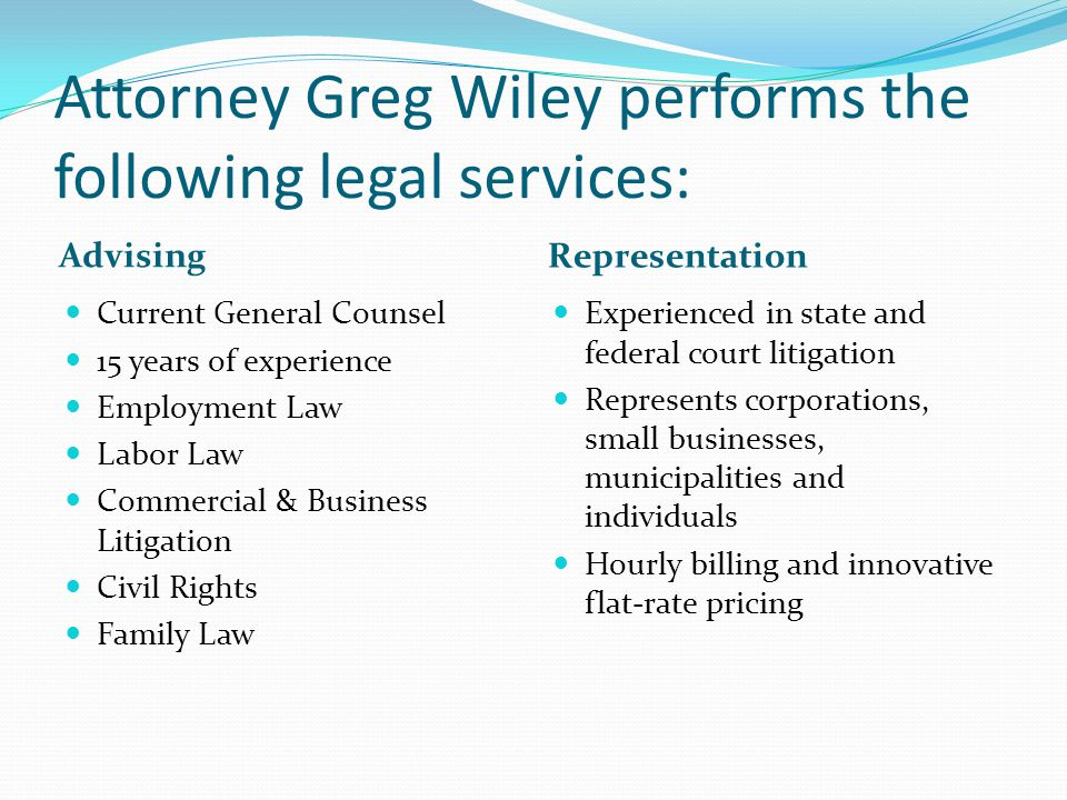 Attorney Greg Wiley performs the following legal services: Advising Representation Current General Counsel 15 years of experience Employment Law Labor Law Commercial & Business Litigation Civil Rights Family Law Experienced in state and federal court litigation Represents corporations, small businesses, municipalities and individuals Hourly billing and innovative flat-rate pricing