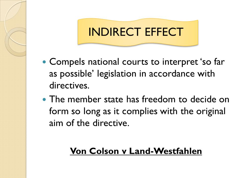 INDIRECT EFFECT Compels national courts to interpret so far as possible legislation in accordance with directives. The member state has freedom to dec