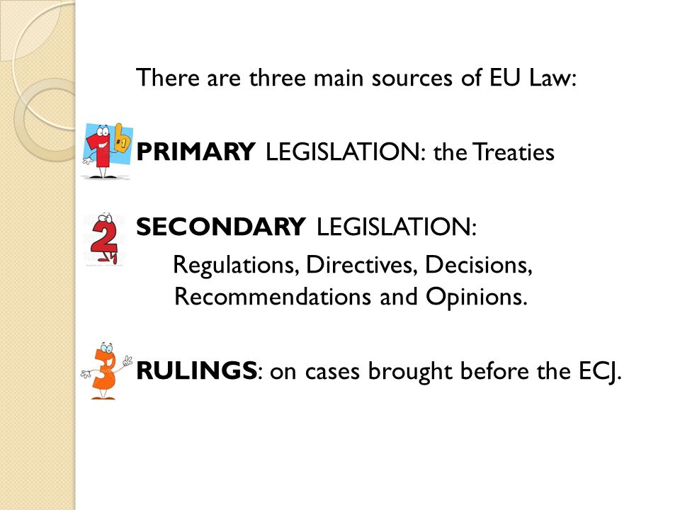 There are three main sources of EU Law: PRIMARY LEGISLATION: the Treaties SECONDARY LEGISLATION: Regulations, Directives, Decisions, Recommendations a