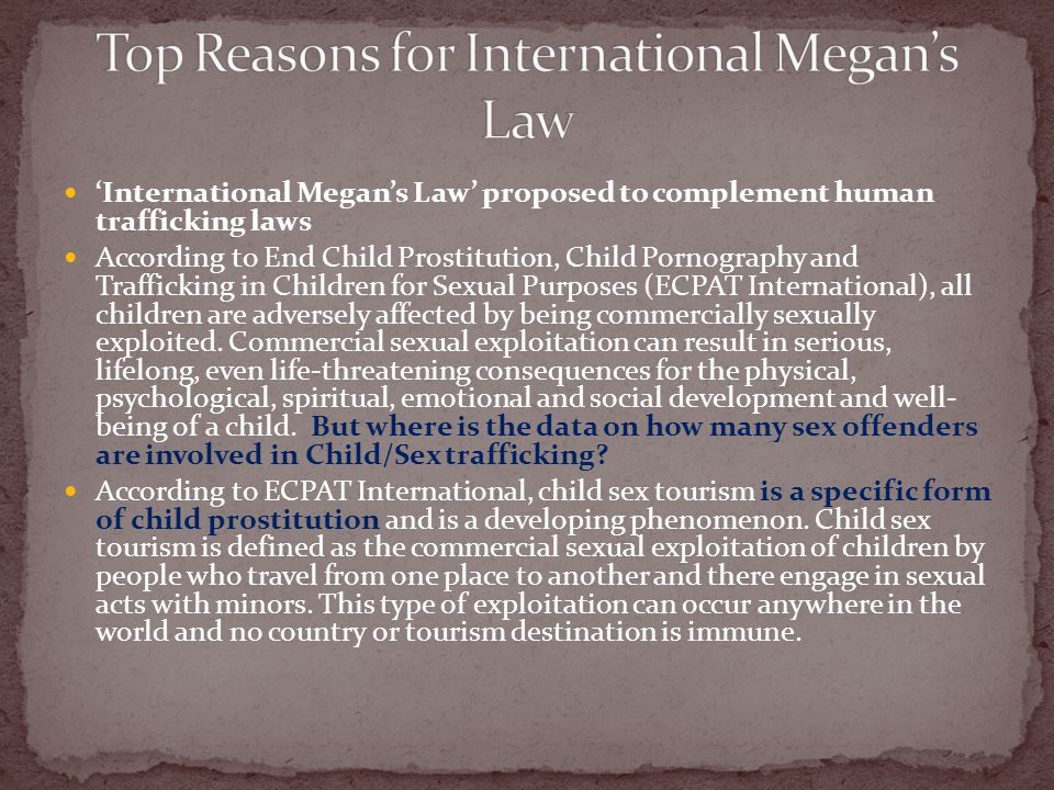 International Megans Law proposed to complement human trafficking laws According to End Child Prostitution, Child Pornography and Trafficking in Child