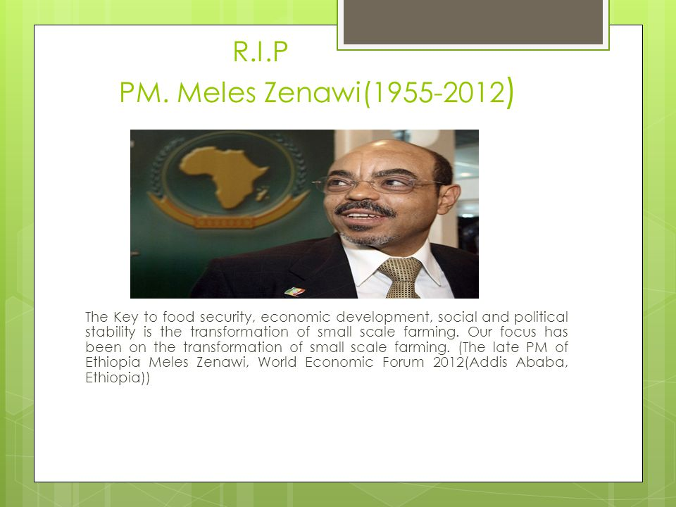 R.I.P PM. Meles Zenawi(1955-2012 ) The Key to food security, economic development, social and political stability is the transformation of small scale