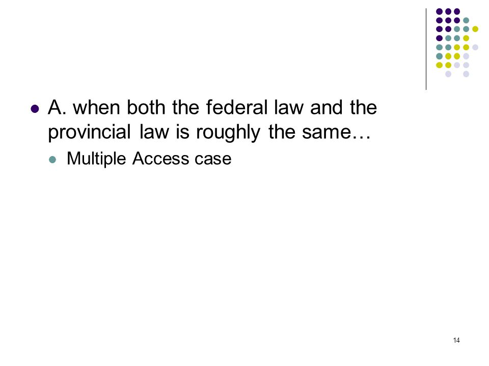 14 A. when both the federal law and the provincial law is roughly the same… Multiple Access case
